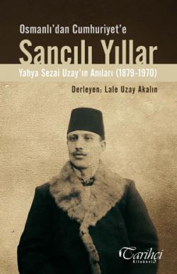 Osmanlı'dan Cumhuriyet'e Sancılı Yıllar - Yahya Sezai Uzay'ın Anıları